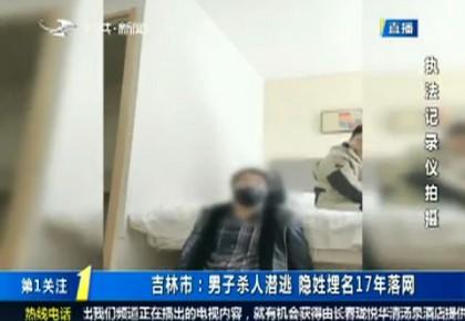 第1报道 吉林市:男子杀人潜逃 隐姓埋名17年落网
