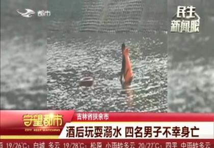 守望都市 酒后玩耍溺水 四名男子不幸身亡