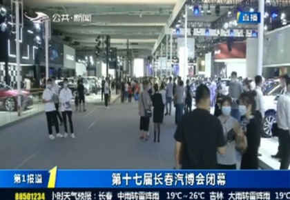 第1報道 第十七屆長春汽博會閉幕