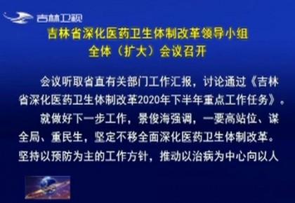 吉林省深化医药卫生体制改革领导小组全体(扩大)会议召开