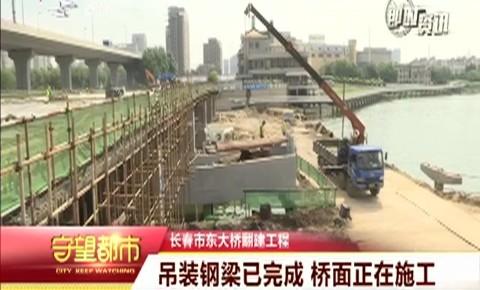 长春市东大桥翻建工程:吊装钢梁已完成 桥面正在施工