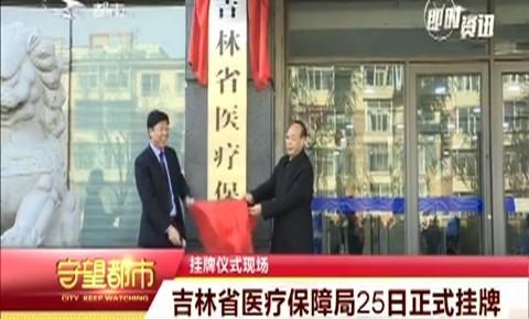 吉林省医疗保障局25日正式挂牌