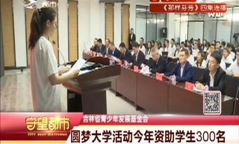 吉林省青少年发展基金会|圆梦大学活动今年资助学生300名
