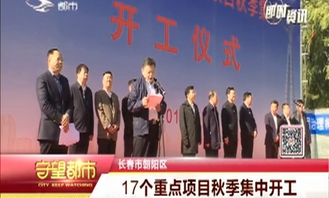 长春市朝阳区17个重点项目秋季集中开工