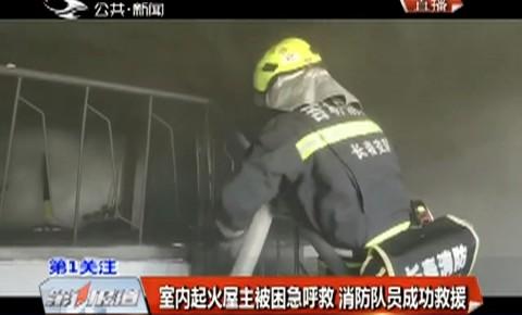 室内起火屋主被困急呼救 消防队员成功救援