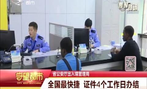 省公安厅出入境管理局:全国最快捷 证件4个工作日办结