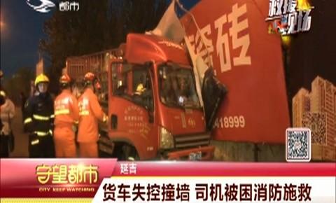 守望都市|延吉一货车失控撞墙 司机被困消防施救
