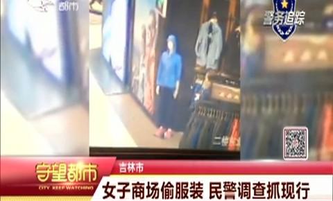 守望都市|女子商场偷服装 民警调查抓现行