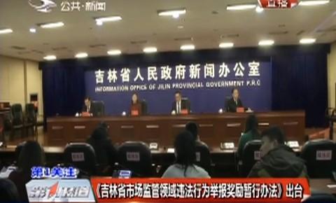 第1报道 《吉林省市场监管领域违法行为举报奖励暂行办法》出台