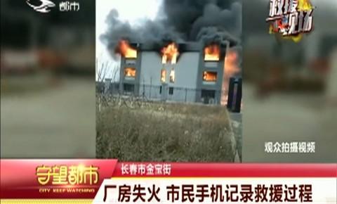 守望都市|长春市金宝街一处厂房失火 市民手机记录救援过程