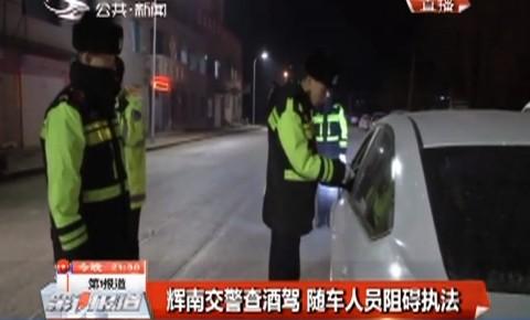 第1报道 辉南交警查酒驾 随车人员阻碍执法
