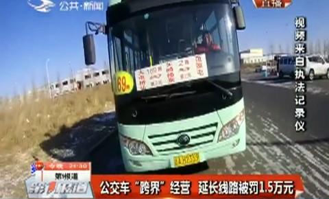 """第1报道 公交车""""跨界""""经营 延长线路被罚1.5万元"""