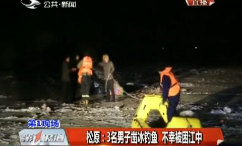 第1报道 松原:3名男子凿冰钓鱼 不幸被困江中