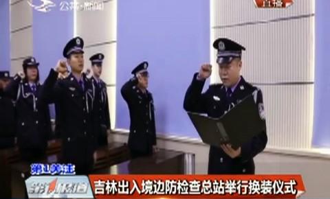 第1报道 吉林出入境边防检查总站举行换装仪式