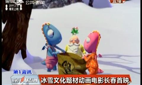 第1报道 冰雪文化题材动画电影长春首映