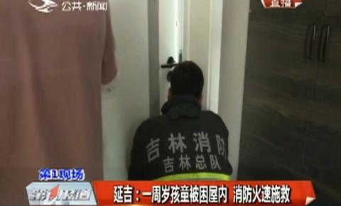 第1报道 延吉:一周岁孩童被困屋内 消防火速施救