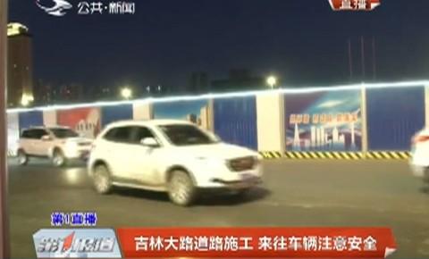 第1报道|吉林大路道路施工 来往车辆注意安全