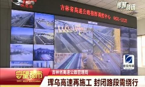 守望都市|珲乌高速再施工 封闭路段需绕行
