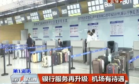 第1报道|银行服务再升级 机场有待遇