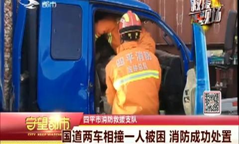 守望都市|国道两车相撞一人被困 消防成功处置