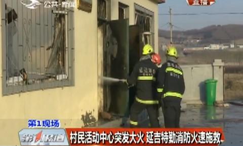 第1报道|村民活动中心突发大火 延吉特勤消防火速施救