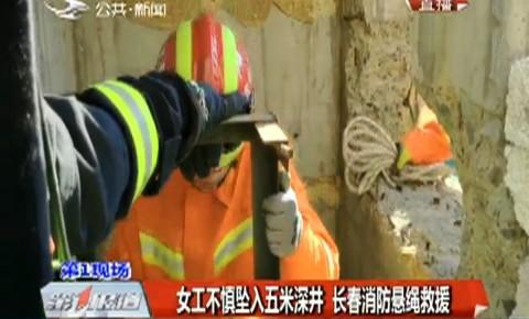 第1报道 女工不慎坠入五米深井 长春消防悬绳救援