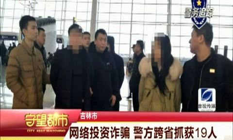 守望都市|网络投资诈骗 吉林市警方跨省抓获19人