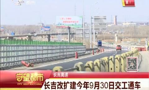 守望都市|长吉高速改扩建今年9月30日交工通车