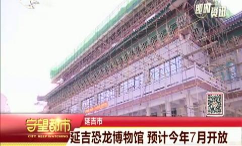 守望都市|延吉恐龙博物馆 预计今年7月开放