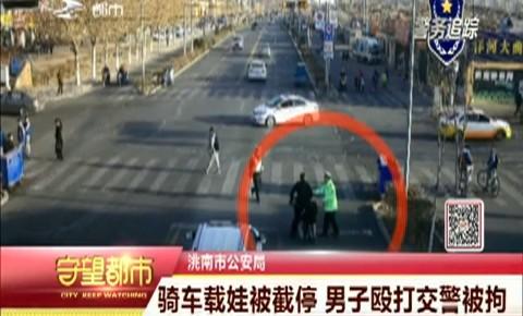 守望都市 洮南市:骑车载娃被截停 男子殴打交警被拘