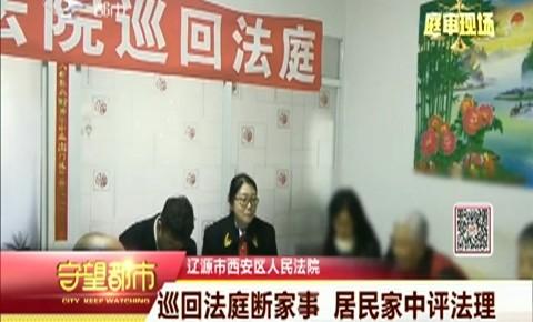 守望都市|遼源市:巡回法庭斷家事 居民家中評法理