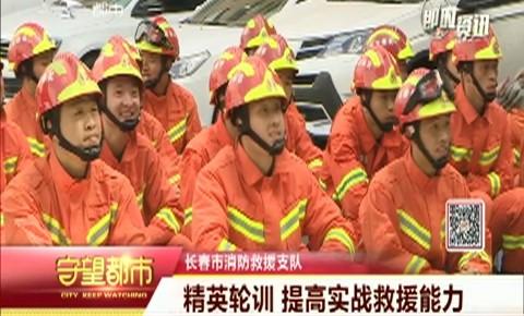 守望都市 | 長春市消防救援支隊開展精英輪訓 提高實戰救援能力