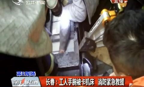 第1報道丨長春:工人手腕被卡機床 消防緊急救援
