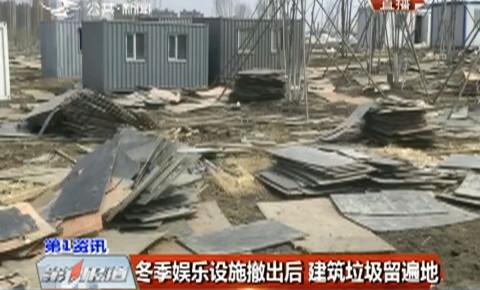 第1报道|冬季娱乐设施撤出后 建筑垃圾留满地