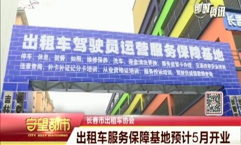 守望都市|长春市出租车服务保障基地预计5月开业