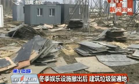 第1报道|冬季娱乐设施撤出后 建筑垃圾留遍地