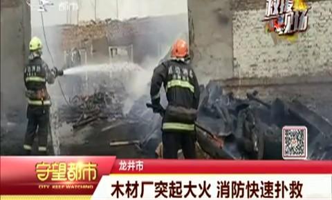 守望都市|龙井市:木材厂突起大火 消防快速扑救