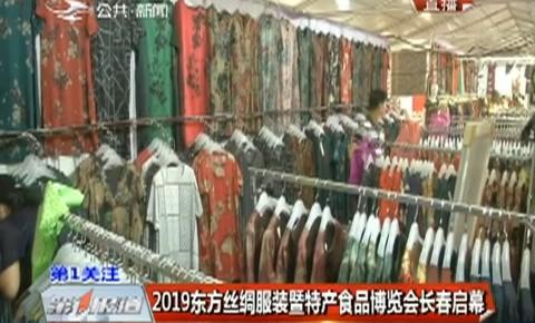 第1報道|2019東方絲綢服裝暨特產食品博覽會長春啟幕