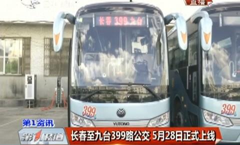 第1报道|长春至九台399路公交5月28日正式上线