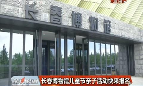 第1报道|长春博物馆儿童节亲子活动开始报名了