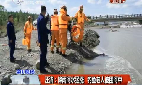 第1报道 汪清:降雨河水猛涨 钓鱼老人被困河中
