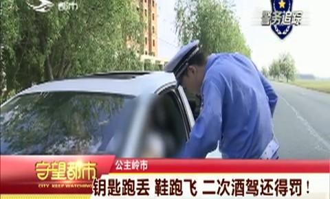 守望万博官网manbetx客户端|公主岭市:钥匙跑丢 鞋跑飞 二次酒驾还得罚!