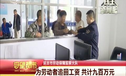 守望都市 延吉市勞動保障監察大隊為勞動者追回工資 共計九百萬元