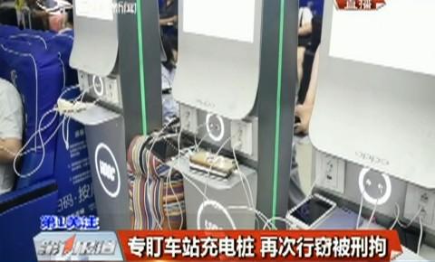 第1报道|专盯车站充电桩 再次行窃被刑拘