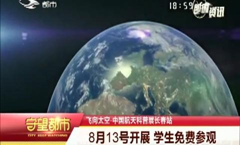 守望都市 中國航天科普展長春站8月13號開展 學生免費參觀
