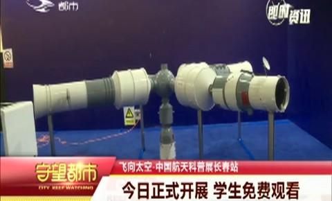 守望都市|飞向太空-中国航天科普展长春站正式开展 学生免费观看