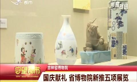守望都市|国庆献礼 吉林省博物院新推五项展览