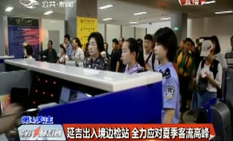 第1报道|延吉出入境边检站全力应对夏季客流高峰