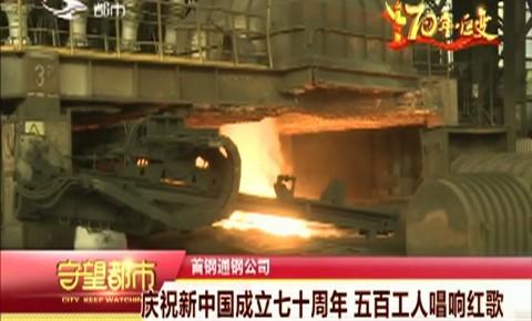 守望都市|庆祝中华人民共和国成立七十周年 五百工人唱响红歌