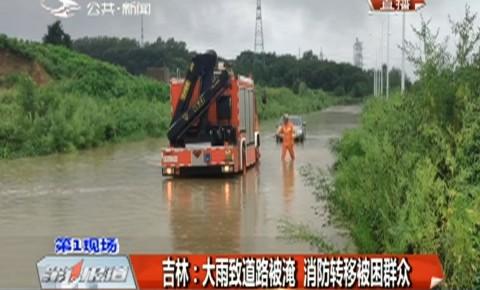 第1报道|吉林:大雨致道路被淹 消防转移被困群众